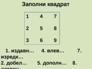 Заполни квадрат     1. издавн…     4. влев…         7. изредк…  2. добел…
