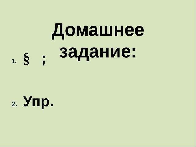 Домашнее задание:   §   ;   Упр.