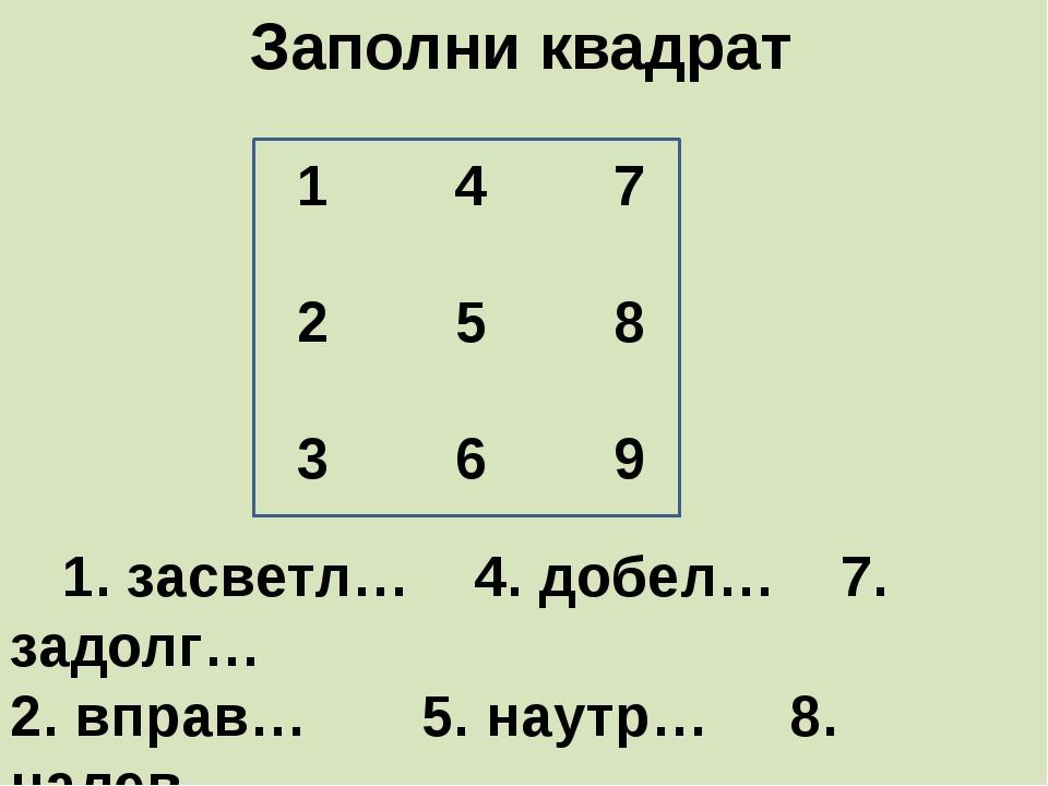 Заполни квадрат     1. засветл…    4. добел…    7. задолг…  2. вправ…...