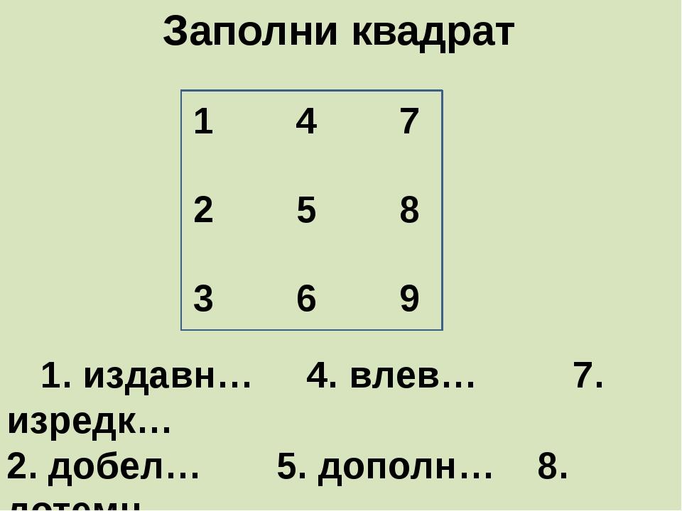 Заполни квадрат     1. издавн…     4. влев…         7. изредк…  2. добел…...