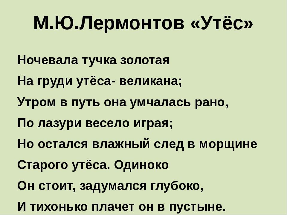 М.Ю.Лермонтов «Утёс» Ночевала тучка золотая На груди утёса- великана; Утро...
