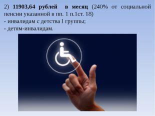 2) 11903,64 рублей в месяц (240% от социальной пенсии указанной в пп. 1 п.1ст