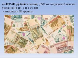 4) 4215.87 рублей в месяц (85% от социальной пенсии указанной в пп. 1 п.1 ст.