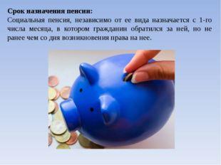Срок назначения пенсии: Социальная пенсия, независимо от ее вида назначается
