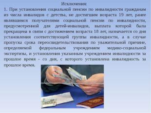 Исключения: 1. При установления социальной пенсии по инвалидности гражданам и