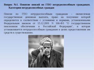 Вопрос №1. Понятие пенсий по ГПО нетрудоспособным гражданам. Категории нетруд