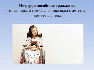 Нетрудоспособные граждане: - инвалиды, в том числе инвалиды с детства, - дети