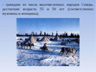 - граждане из числа малочисленных народов Севера, достигшие возраста 55 и 50