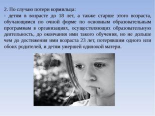 2. По случаю потери кормильца: - детям в возрасте до 18 лет, а также старше э