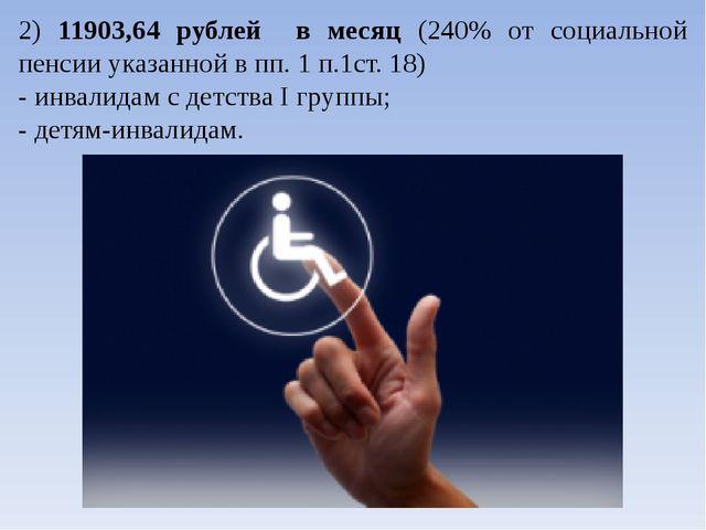2) 11903,64 рублей в месяц (240% от социальной пенсии указанной в пп. 1 п.1ст...