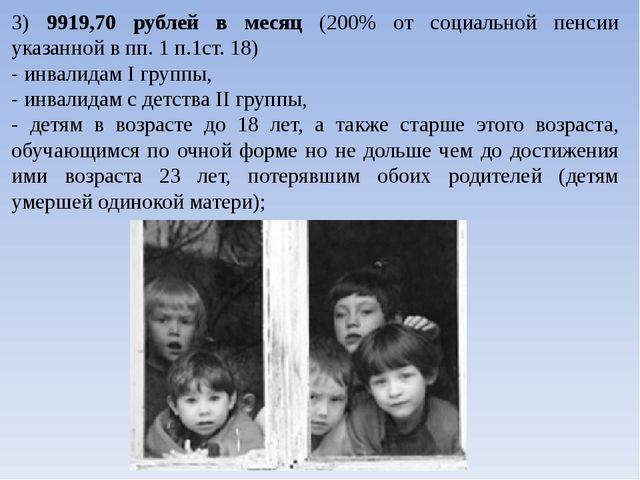3) 9919,70 рублей в месяц (200% от социальной пенсии указанной в пп. 1 п.1ст....