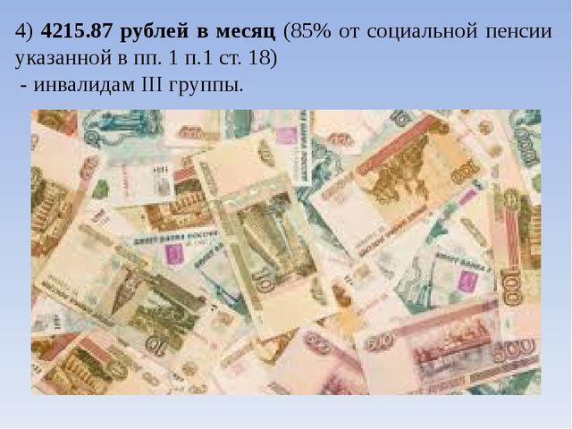 4) 4215.87 рублей в месяц (85% от социальной пенсии указанной в пп. 1 п.1 ст....