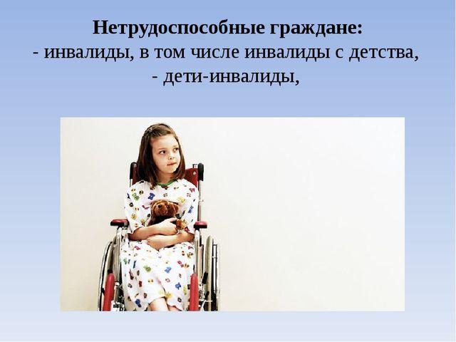 Нетрудоспособные граждане: - инвалиды, в том числе инвалиды с детства, - дети...