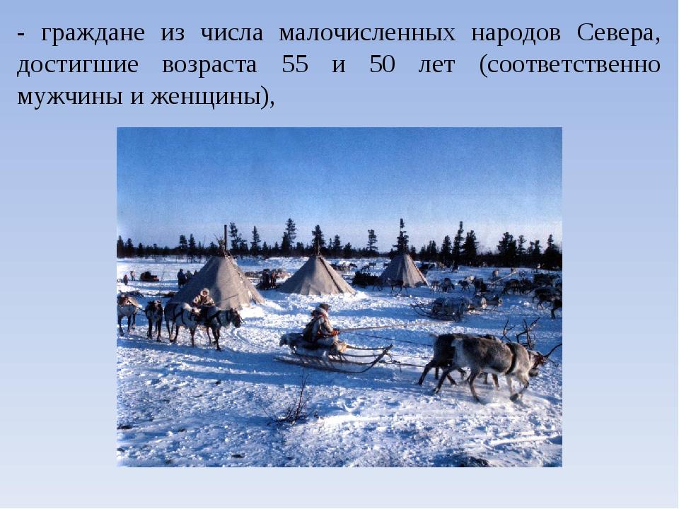 - граждане из числа малочисленных народов Севера, достигшие возраста 55 и 50...