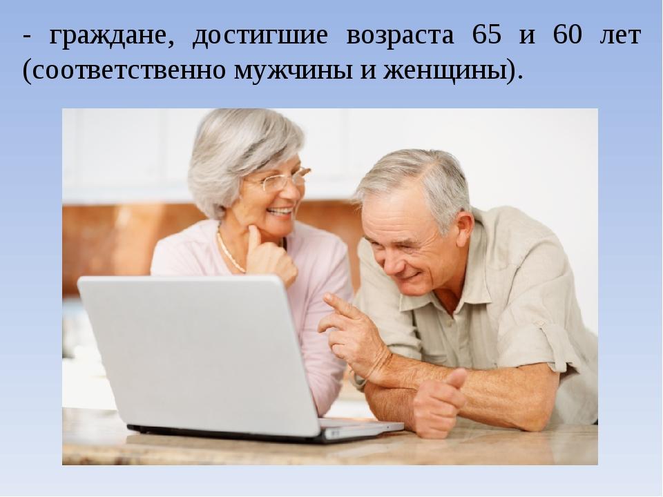 - граждане, достигшие возраста 65 и 60 лет (соответственно мужчины и женщины).
