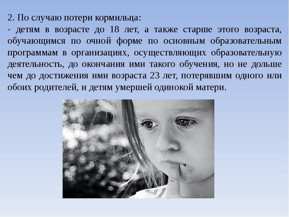 2. По случаю потери кормильца: - детям в возрасте до 18 лет, а также старше э...