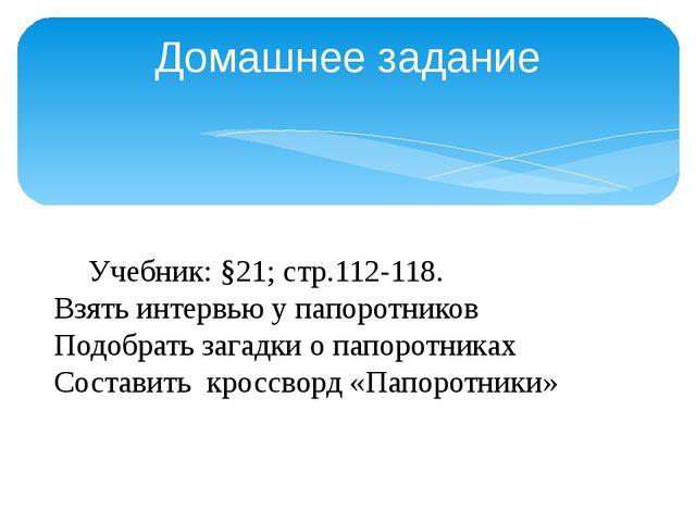Домашнее задание Учебник: §21; стр.112-118. Взять интервью у папоротников По...