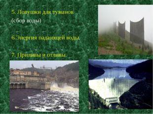 5. Ловушки для туманов (сбор воды) 6.Энергия падающей воды. 7. Приливы и отли