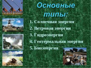 * 1. Солнечная энергия 2. Ветровая энергия 3. Гидроэнергия 4. Геотермальная э