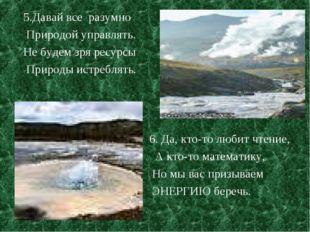 5.Давай все разумно Природой управлять. Не будем зря ресурсы Природы истребля