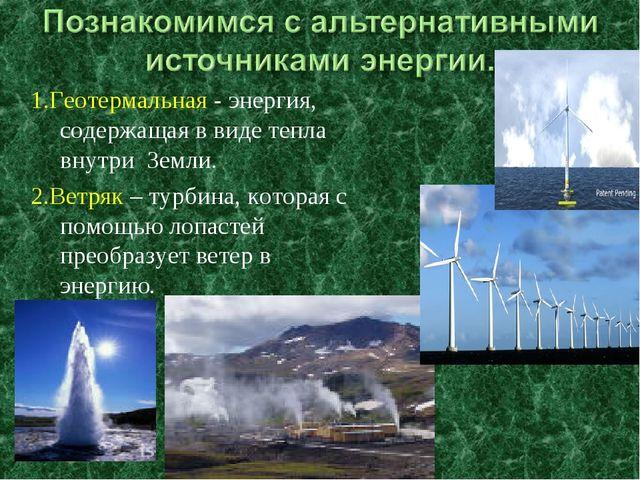 1.Геотермальная - энергия, содержащая в виде тепла внутри Земли. 2.Ветряк – т...