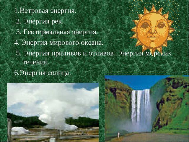 1.Ветровая энергия. 2. Энергия рек. 3. Геотермальная энергия. 4. Энергия миро...