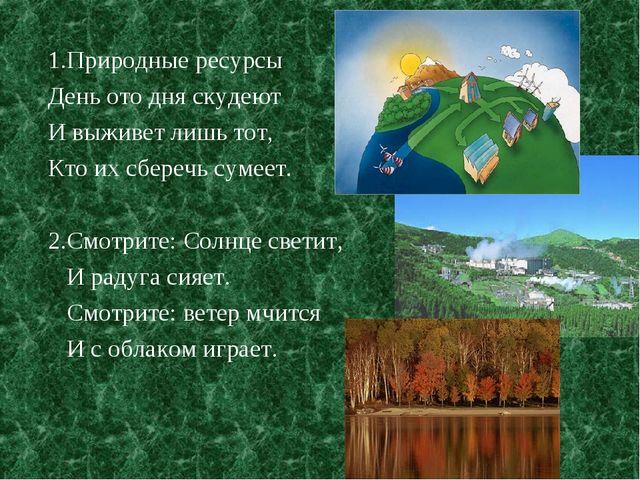 1.Природные ресурсы День ото дня скудеют И выживет лишь тот, Кто их сберечь с...