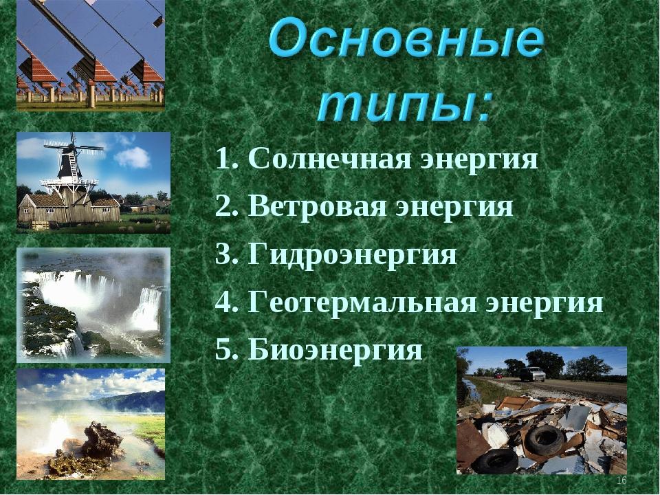 * 1. Солнечная энергия 2. Ветровая энергия 3. Гидроэнергия 4. Геотермальная э...