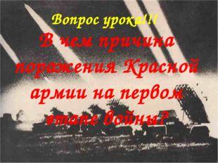 Вопрос урока!!! В чем причина поражения Красной армии на первом этапе войны?