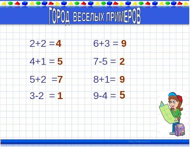 2+2 = 4 4+1 = 5 5+2 = 7 3-2 = 1 6+3 = 9 7-5 = 2 8+1= 9 9-4 = 5