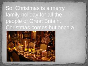 So, Christmas is a merry family holiday for all the people of Great Britain.