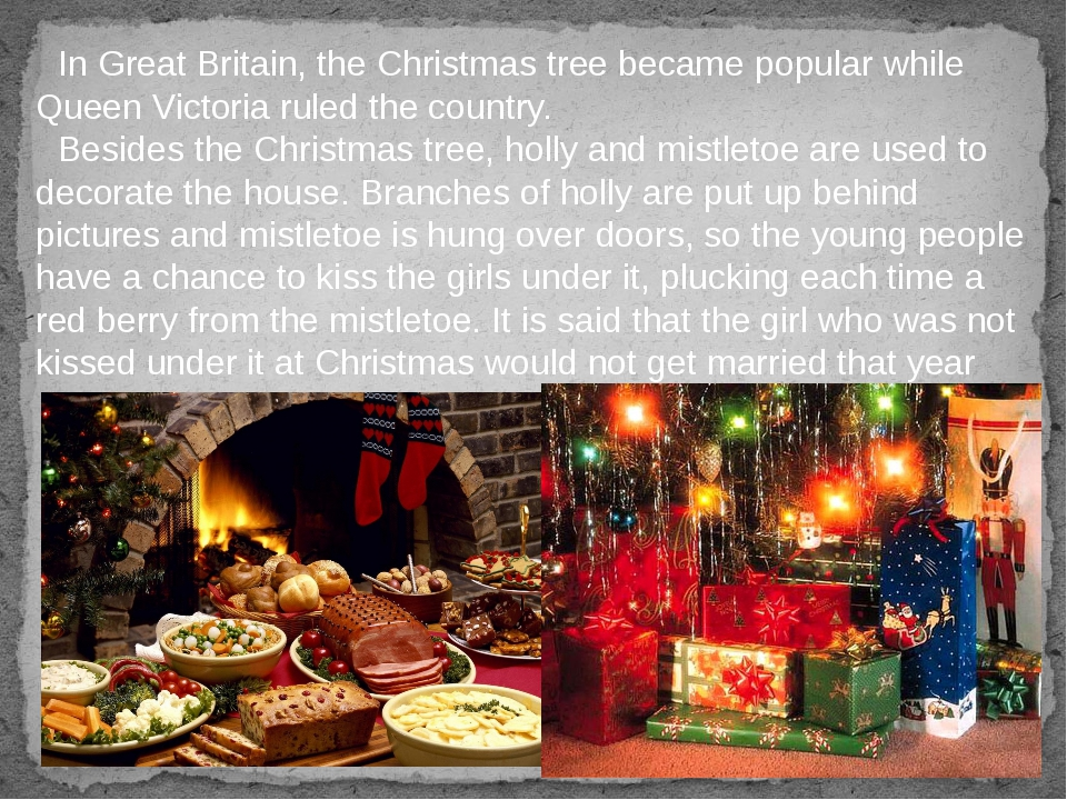 In Great Britain, the Christmas tree became popular while Queen Victoria rule...