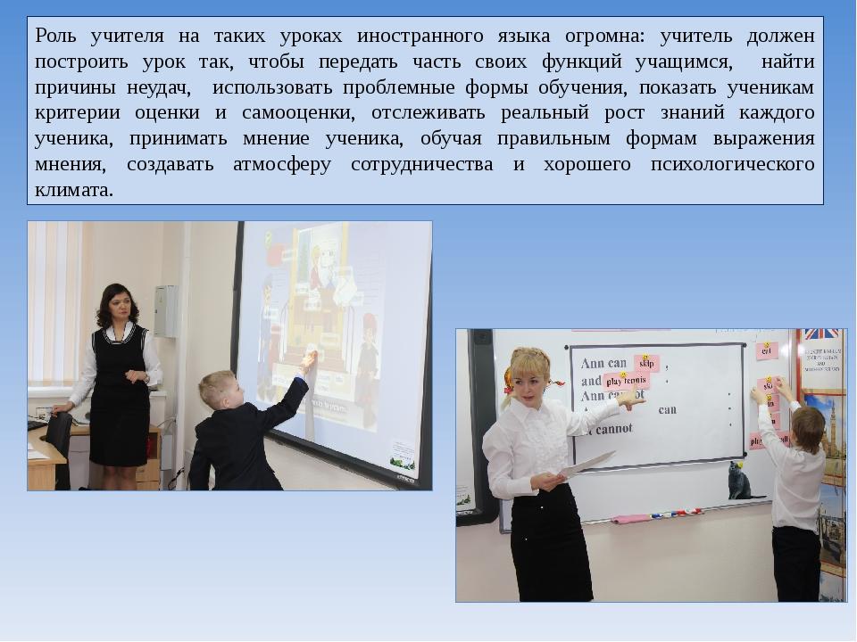 Роль учителя на таких уроках иностранного языка огромна: учитель должен постр...