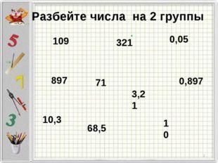 Разбейте числа на 2 группы 10,3 109 71 321 10 3,21 0,897 897 68,5 0,05 . *