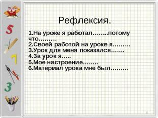 1.На уроке я работал……..потому что……… 2.Своей работой на уроке я……… 3.Урок дл