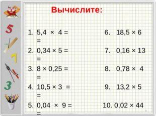 Вычислите: 5,4 × 4 = 6. 18,5 × 6 = 0,34 × 5 = 7. 0,16 × 13 = 8 × 0,25 = 8. 0,