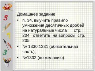 Домашнее задание п. 34, выучить правило умножения десятичных дробей на натур