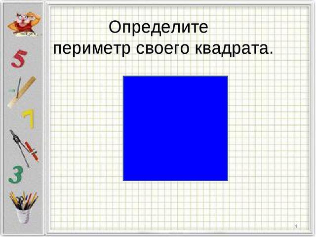 Определите периметр своего квадрата. *