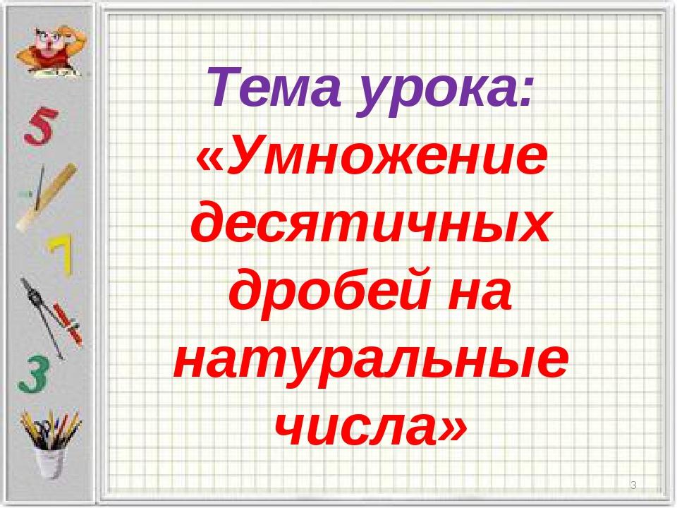 Тема урока: «Умножение десятичных дробей на натуральные числа» *