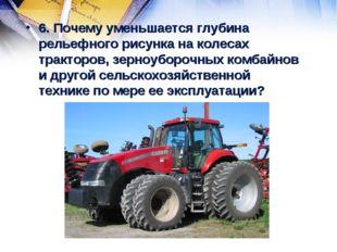 6. Почему уменьшается глубина рельефного рисунка на колесах тракторов, зерноу