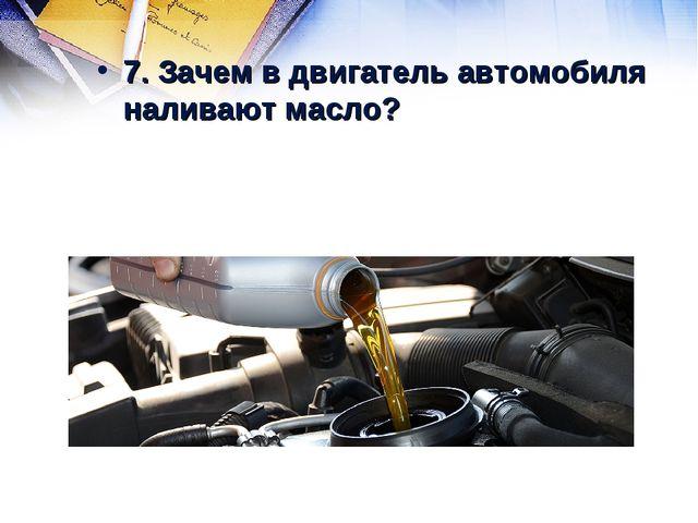 7. Зачем в двигатель автомобиля наливают масло?