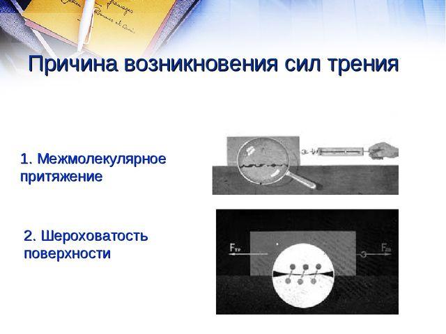 Причина возникновения сил трения 1. Межмолекулярное притяжение 2. Шероховатос...
