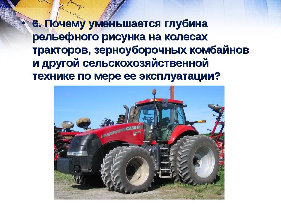6. Почему уменьшается глубина рельефного рисунка на колесах тракторов, зерноу...