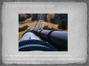 Транспортировка газа От месторождений на тысячи километров проложены газопров