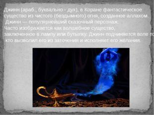 Джинн (араб., буквально - дух), в Коране фантастическое существо из чистого