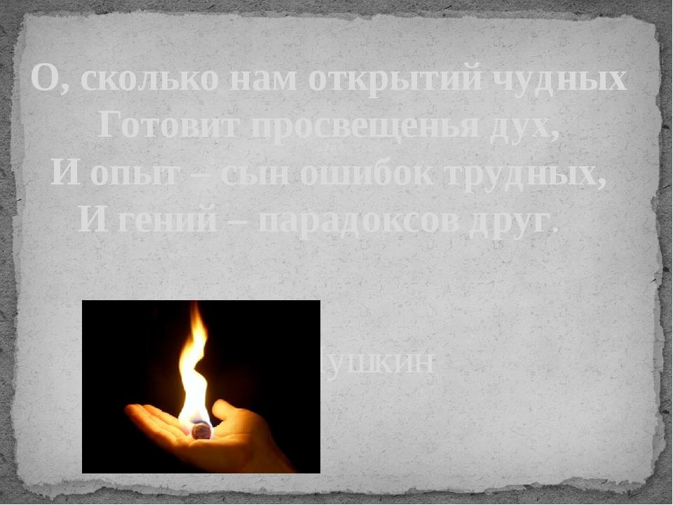 О, сколько нам открытий чудных Готовит просвещенья дух, И опыт – сын ошибок т...