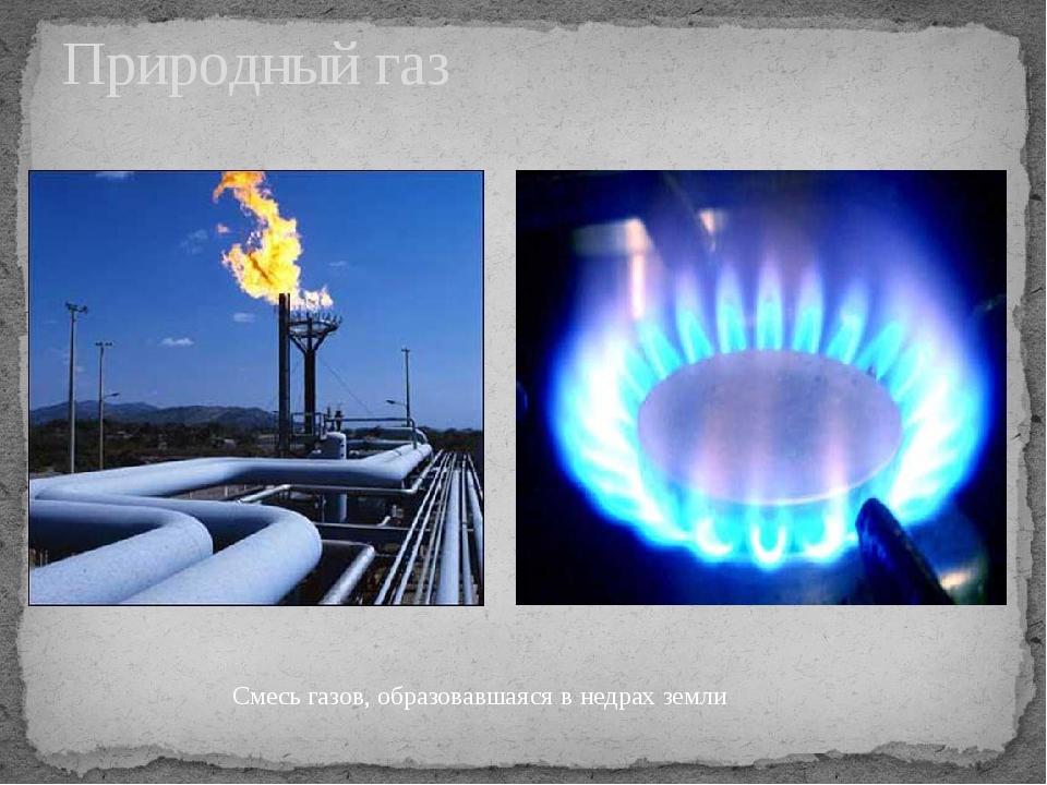 Природный газ Смесь газов, образовавшаяся в недрах земли
