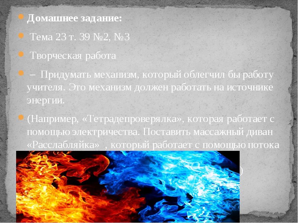 Домашнее задание: Тема 23 т. 39 №2, №3 Творческая работа – Придумать механизм...