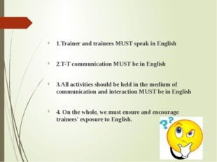 1.Trainer and trainees MUST speak in English 2.T-T communication MUST be in