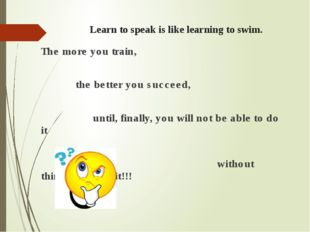Learn to speak is like learning to swim. The more you train, the better you s